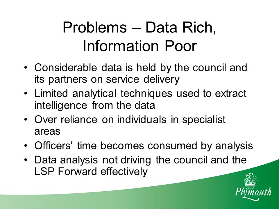 Problems – Data Rich, Information Poor Considerable data is held by the council and its partners on service delivery Limited analytical techniques use