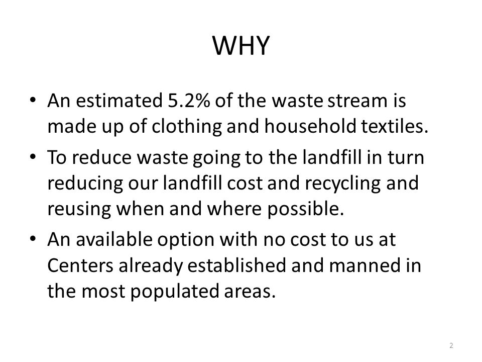 WHY An estimated 5.2% of the waste stream is made up of clothing and household textiles. To reduce waste going to the landfill in turn reducing our la