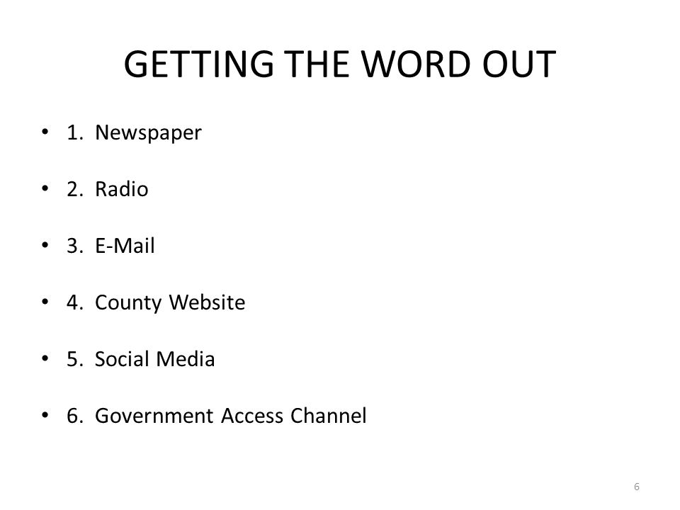 GETTING THE WORD OUT 1. Newspaper 2. Radio 3. E-Mail 4. County Website 5. Social Media 6. Government Access Channel 6