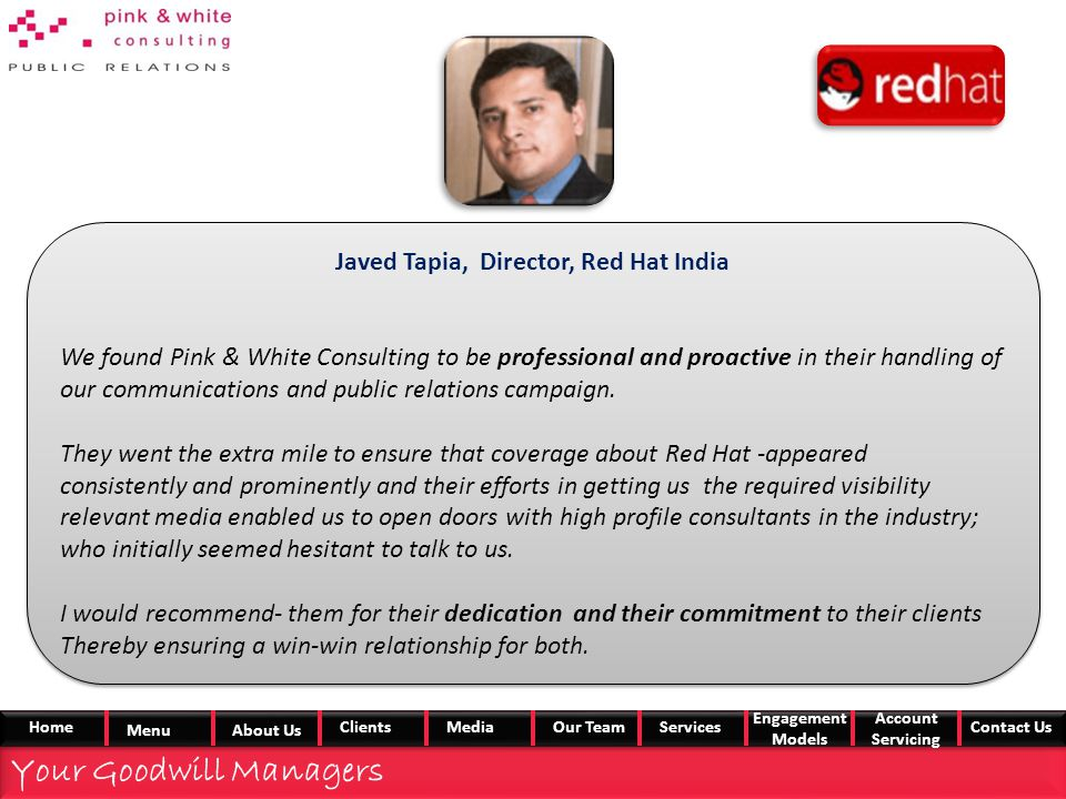 Javed Tapia, Director, Red Hat India We found Pink & White Consulting to be professional and proactive in their handling of our communications and public relations campaign.