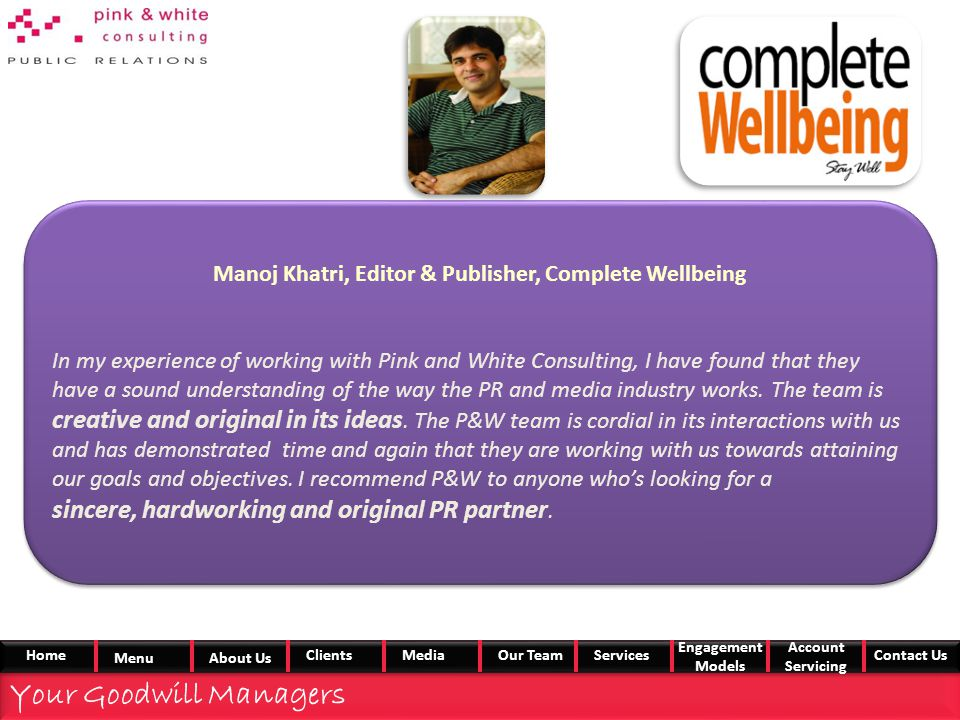 Manoj Khatri, Editor & Publisher, Complete Wellbeing In my experience of working with Pink and White Consulting, I have found that they have a sound understanding of the way the PR and media industry works.
