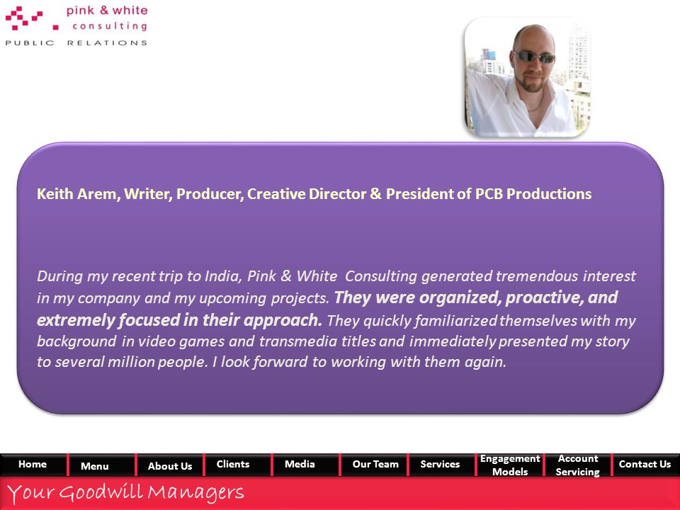Keith Arem, Writer, Producer, Creative Director & President of PCB Productions During my recent trip to India, Pink & White Consulting generated tremendous interest in my company and my upcoming projects.