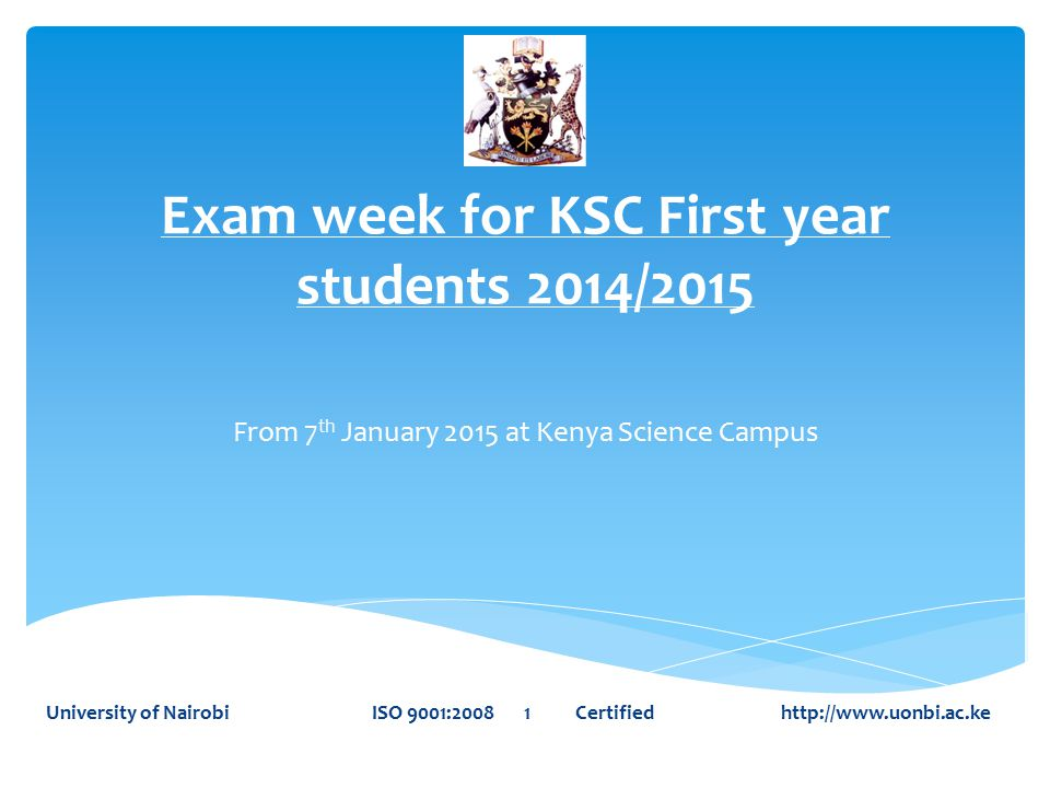 Exam week for KSC First year students 2014/2015 From 7 th January 2015 at Kenya Science Campus University of Nairobi ISO 9001:2008 1 Certified http://www.uonbi.ac.ke
