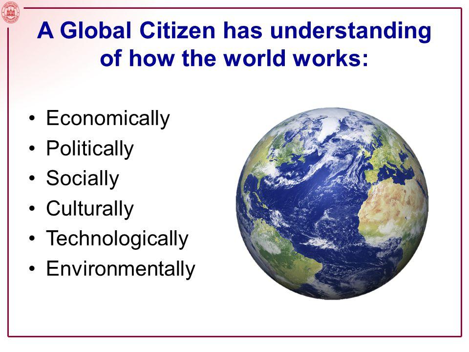 A Global Citizen has understanding of how the world works: Economically Politically Socially Culturally Technologically Environmentally