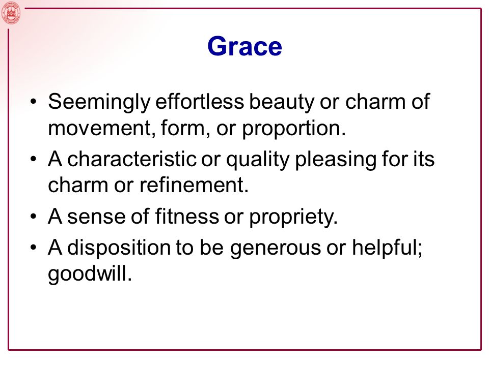 Grace Seemingly effortless beauty or charm of movement, form, or proportion. A characteristic or quality pleasing for its charm or refinement. A sense