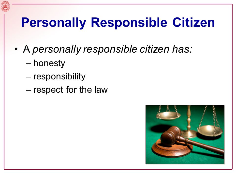 Personally Responsible Citizen A personally responsible citizen has: –honesty –responsibility –respect for the law