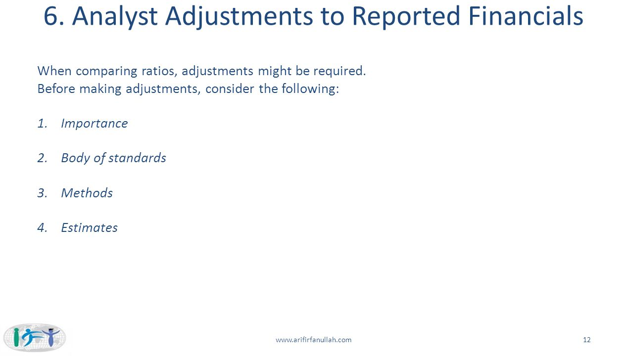 6. Analyst Adjustments to Reported Financials 12www.arifirfanullah.com When comparing ratios, adjustments might be required. Before making adjustments