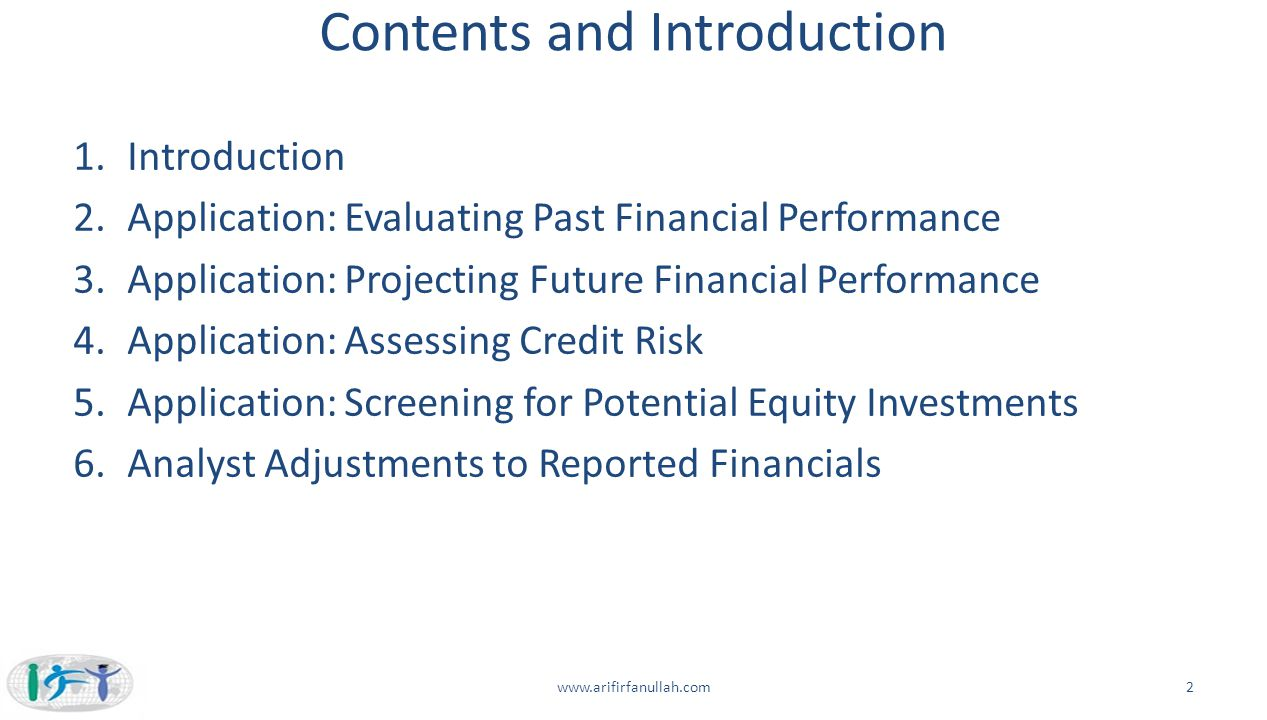 Contents and Introduction 1.Introduction 2.Application: Evaluating Past Financial Performance 3.Application: Projecting Future Financial Performance 4.Application: Assessing Credit Risk 5.Application: Screening for Potential Equity Investments 6.Analyst Adjustments to Reported Financials www.arifirfanullah.com2