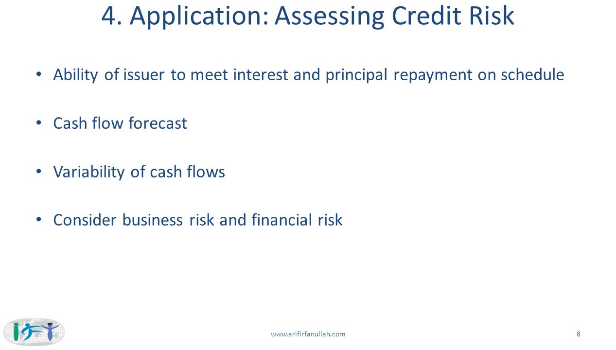 4. Application: Assessing Credit Risk Ability of issuer to meet interest and principal repayment on schedule Cash flow forecast Variability of cash fl