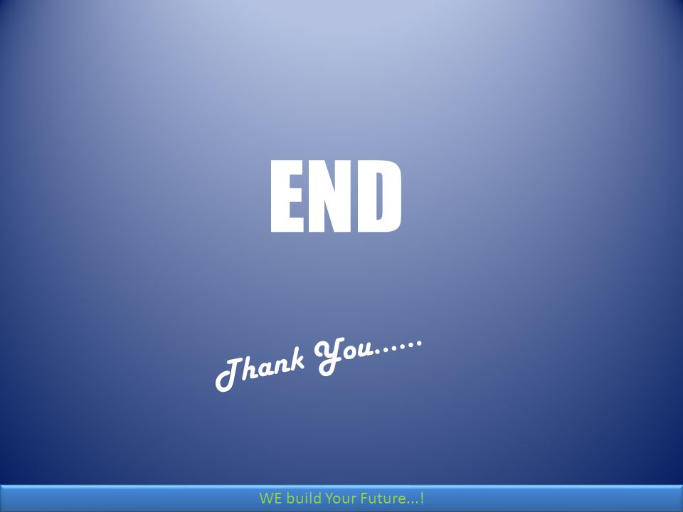 END Thank You…… WE build Your Future...!