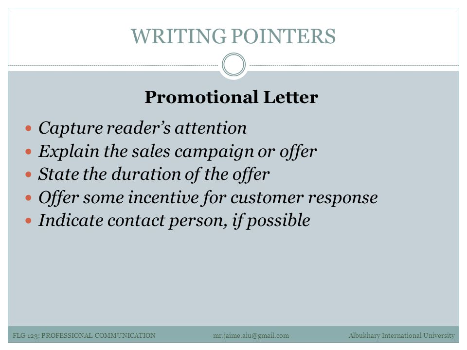 WRITING POINTERS Promotional Letter Capture reader's attention Explain the sales campaign or offer State the duration of the offer Offer some incentive for customer response Indicate contact person, if possible FLG 123: PROFESSIONAL COMMUNICATIONAlbukhary International Universitymr.jaime.aiu@gmail.com