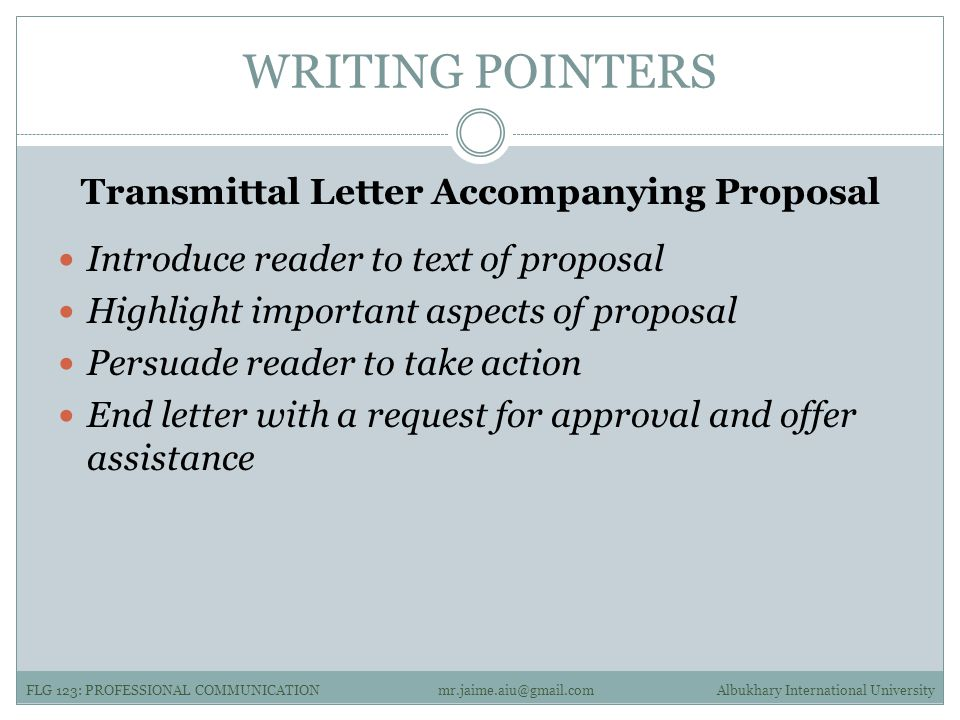 WRITING POINTERS Transmittal Letter Accompanying Proposal Introduce reader to text of proposal Highlight important aspects of proposal Persuade reader to take action End letter with a request for approval and offer assistance FLG 123: PROFESSIONAL COMMUNICATIONAlbukhary International Universitymr.jaime.aiu@gmail.com