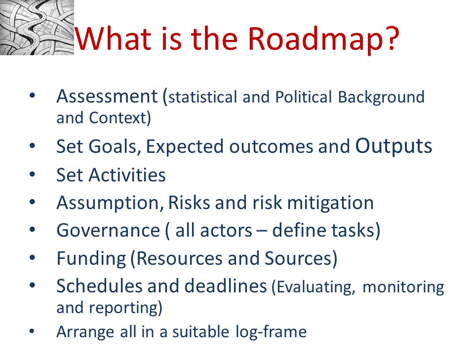 Assessment ( statistical and Political Background and Context) Set Goals, Expected outcomes and Outputs Set Activities Assumption, Risks and risk mitigation Governance ( all actors – define tasks) Funding (Resources and Sources) Schedules and deadlines (Evaluating, monitoring and reporting) Arrange all in a suitable log-frame What is the Roadmap