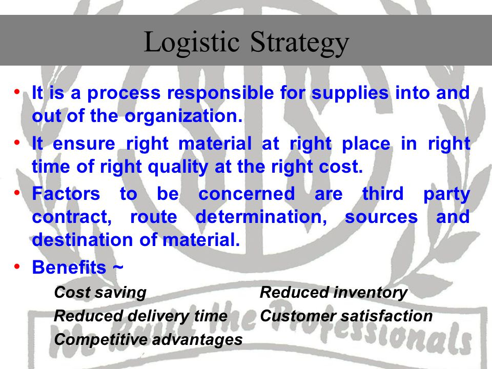 Logistic Strategy It is a process responsible for supplies into and out of the organization.