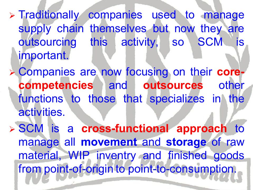  Traditionally companies used to manage supply chain themselves but now they are outsourcing this activity, so SCM is important.
