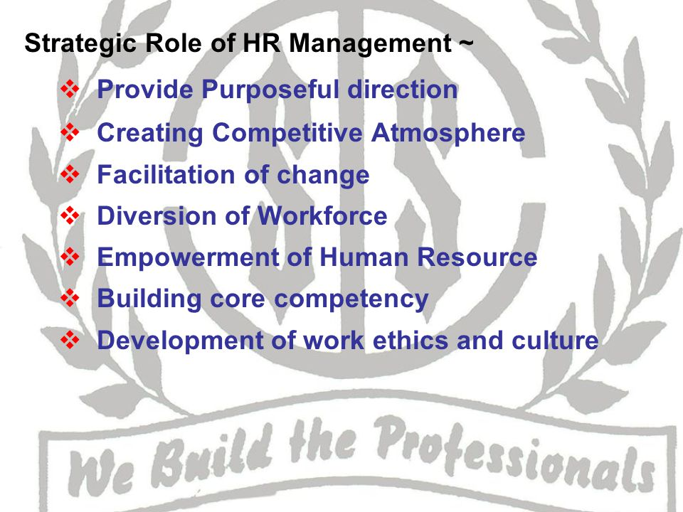 Strategic Role of HR Management ~  Provide Purposeful direction  Creating Competitive Atmosphere  Facilitation of change  Diversion of Workforce  Empowerment of Human Resource  Building core competency  Development of work ethics and culture