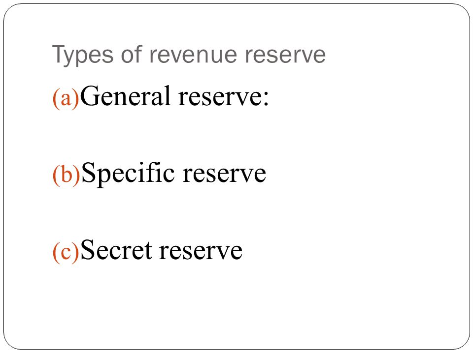 Types of revenue reserve (a) General reserve: (b) Specific reserve (c) Secret reserve