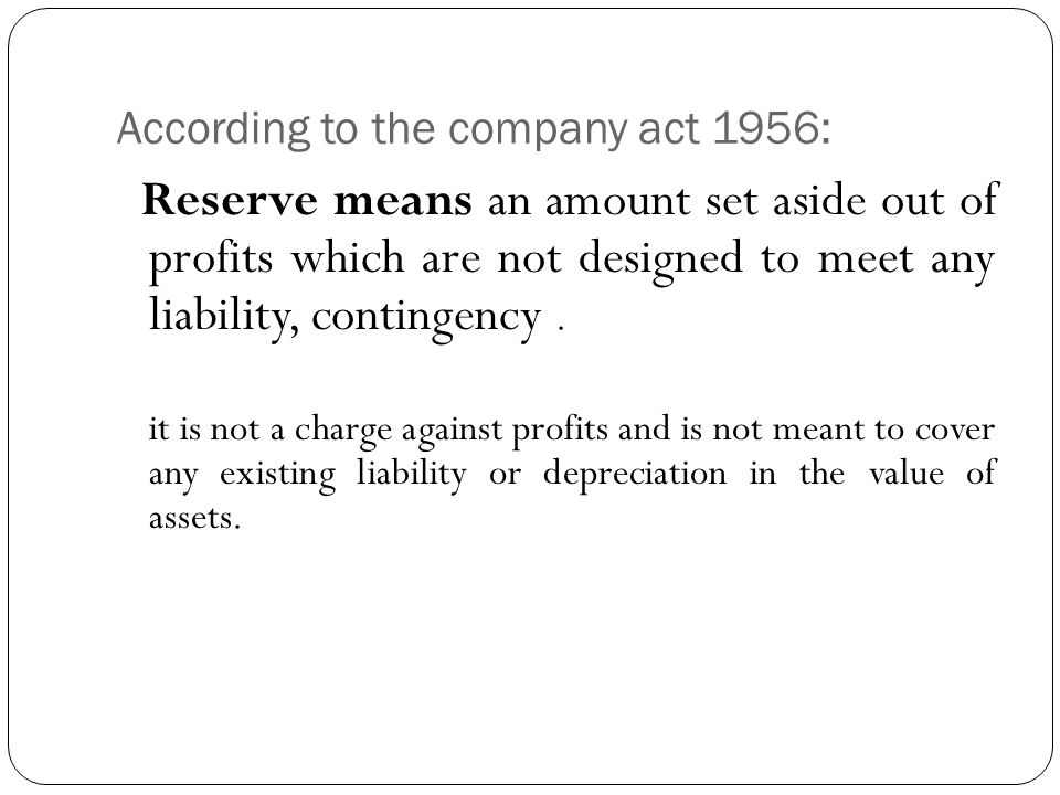 According to the company act 1956: Reserve means an amount set aside out of profits which are not designed to meet any liability, contingency.