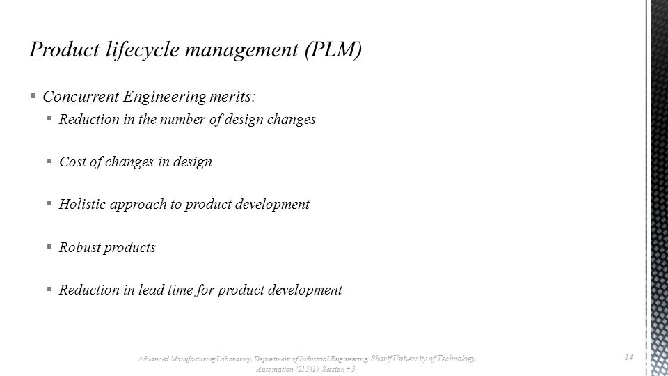  Concurrent Engineering merits:  Reduction in the number of design changes  Cost of changes in design  Holistic approach to product development 