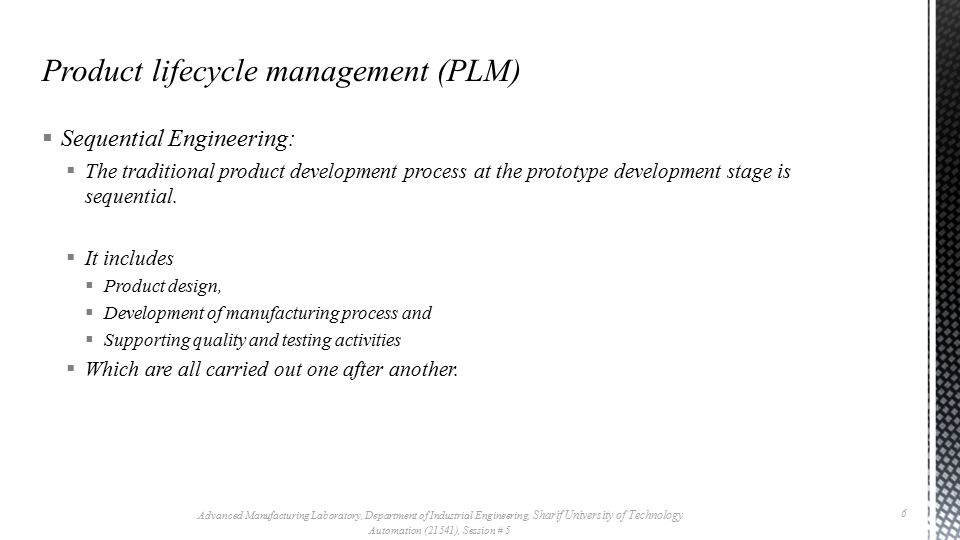 Sequential Engineering is often called across the wall : Product lifecycle management (PLM) Advanced Manufacturing Laboratory, Department of Industrial Engineering, Sharif University of Technology Automation (21541), Session # 5 7