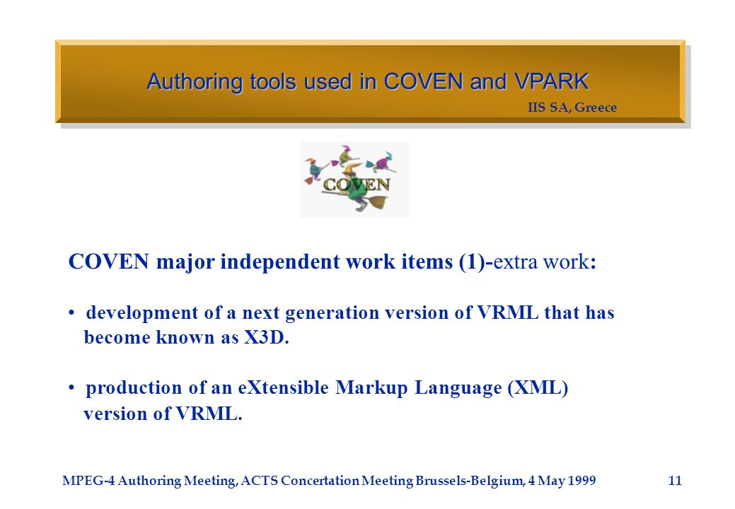 IIS SA, Greece MPEG-4 Authoring Meeting, ACTS Concertation Meeting Brussels-Belgium, 4 May 1999 Authoring tools used in COVEN and VPARK 11 COVEN major
