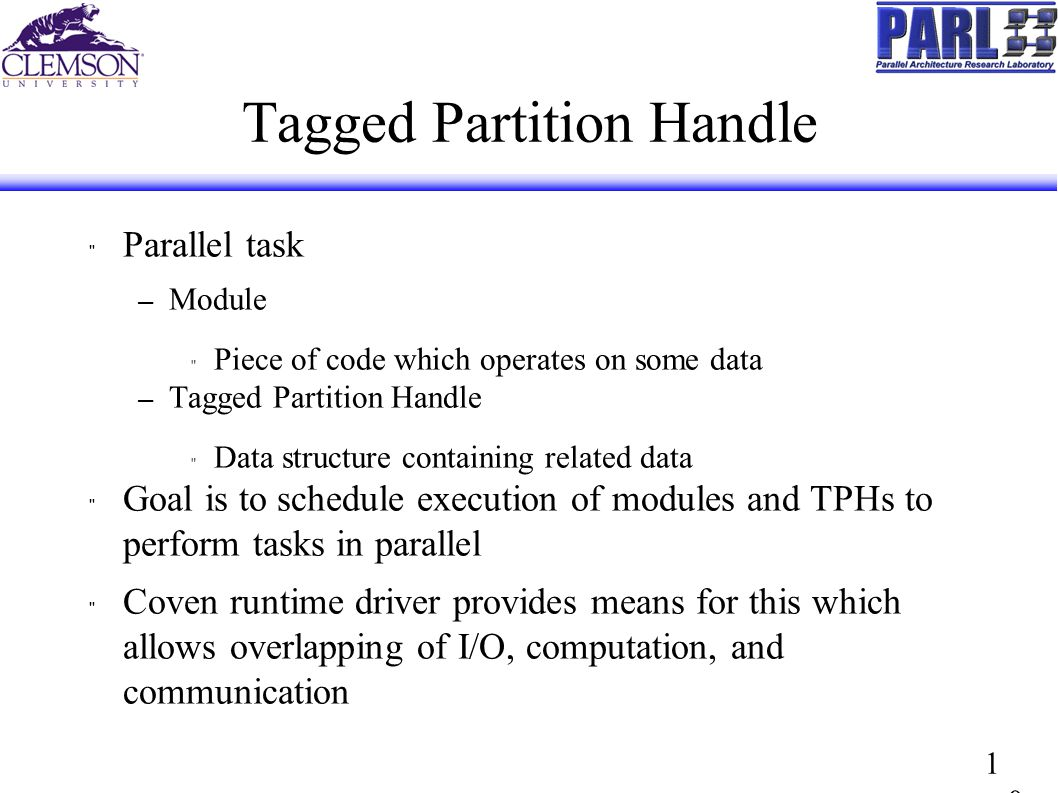 1010 Tagged Partition Handle Parallel task – Module Piece of code which operates on some data – Tagged Partition Handle Data structure containing related data Goal is to schedule execution of modules and TPHs to perform tasks in parallel Coven runtime driver provides means for this which allows overlapping of I/O, computation, and communication