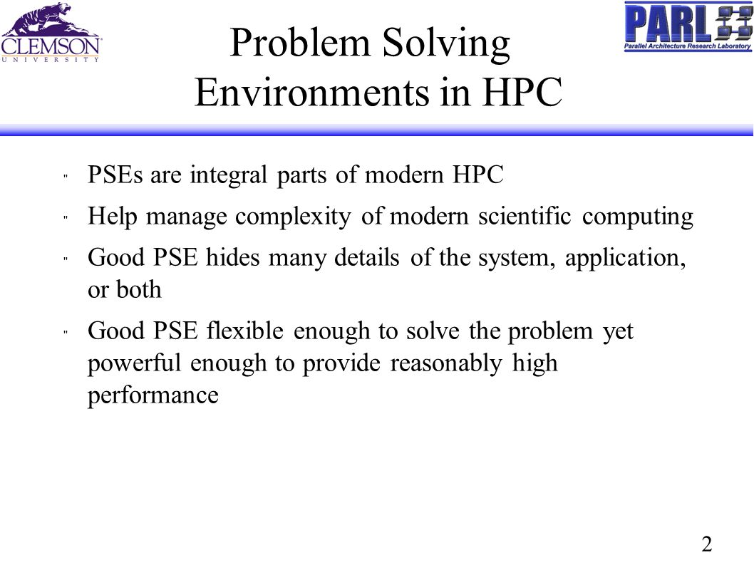 2 Problem Solving Environments in HPC PSEs are integral parts of modern HPC Help manage complexity of modern scientific computing Good PSE hides many details of the system, application, or both Good PSE flexible enough to solve the problem yet powerful enough to provide reasonably high performance