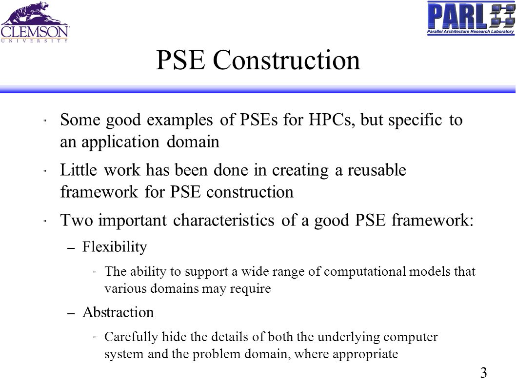 3 PSE Construction Some good examples of PSEs for HPCs, but specific to an application domain Little work has been done in creating a reusable framework for PSE construction Two important characteristics of a good PSE framework: – Flexibility The ability to support a wide range of computational models that various domains may require – Abstraction Carefully hide the details of both the underlying computer system and the problem domain, where appropriate