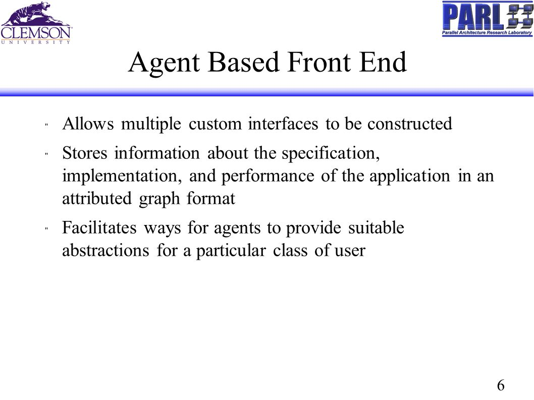 6 Agent Based Front End Allows multiple custom interfaces to be constructed Stores information about the specification, implementation, and performance of the application in an attributed graph format Facilitates ways for agents to provide suitable abstractions for a particular class of user