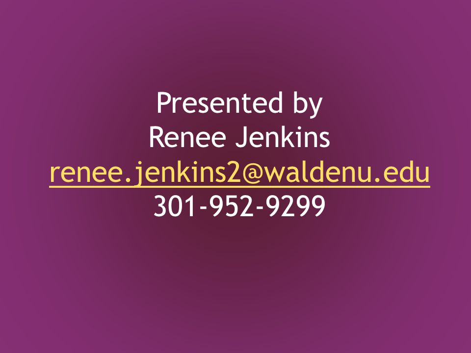 Presented by Renee Jenkins renee.jenkins2@waldenu.edu 301-952-9299