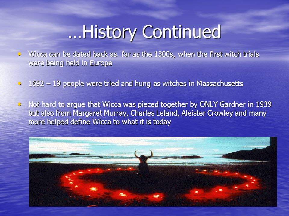 …History Continued Wicca can be dated back as far as the 1300s, when the first witch trials were being held in Europe Wicca can be dated back as far as the 1300s, when the first witch trials were being held in Europe 1692 – 19 people were tried and hung as witches in Massachusetts 1692 – 19 people were tried and hung as witches in Massachusetts Not hard to argue that Wicca was pieced together by ONLY Gardner in 1939 but also from Margaret Murray, Charles Leland, Aleister Crowley and many more helped define Wicca to what it is today Not hard to argue that Wicca was pieced together by ONLY Gardner in 1939 but also from Margaret Murray, Charles Leland, Aleister Crowley and many more helped define Wicca to what it is today