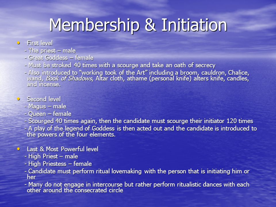 Membership & Initiation First level First level - The priest – male - The priest – male - Great Goddess – female - Great Goddess – female - Must be stroked 40 times with a scourge and take an oath of secrecy - Must be stroked 40 times with a scourge and take an oath of secrecy - Also introduced to working took of the Art including a broom, cauldron, Chalice, wand, Book of Shadows, Altar cloth, athame (personal knife) alters knife, candles, and incense.