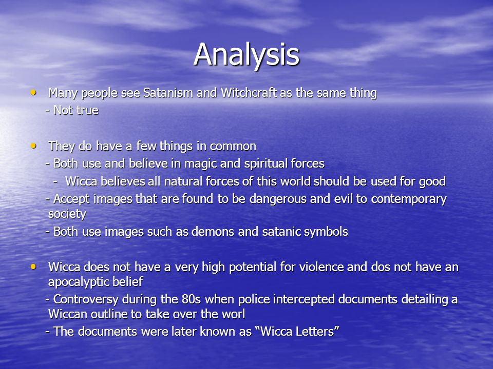 Analysis Many people see Satanism and Witchcraft as the same thing Many people see Satanism and Witchcraft as the same thing - Not true - Not true They do have a few things in common They do have a few things in common - Both use and believe in magic and spiritual forces - Both use and believe in magic and spiritual forces - Wicca believes all natural forces of this world should be used for good - Wicca believes all natural forces of this world should be used for good - Accept images that are found to be dangerous and evil to contemporary society - Accept images that are found to be dangerous and evil to contemporary society - Both use images such as demons and satanic symbols - Both use images such as demons and satanic symbols Wicca does not have a very high potential for violence and dos not have an apocalyptic belief Wicca does not have a very high potential for violence and dos not have an apocalyptic belief - Controversy during the 80s when police intercepted documents detailing a Wiccan outline to take over the worl - Controversy during the 80s when police intercepted documents detailing a Wiccan outline to take over the worl - The documents were later known as Wicca Letters - The documents were later known as Wicca Letters