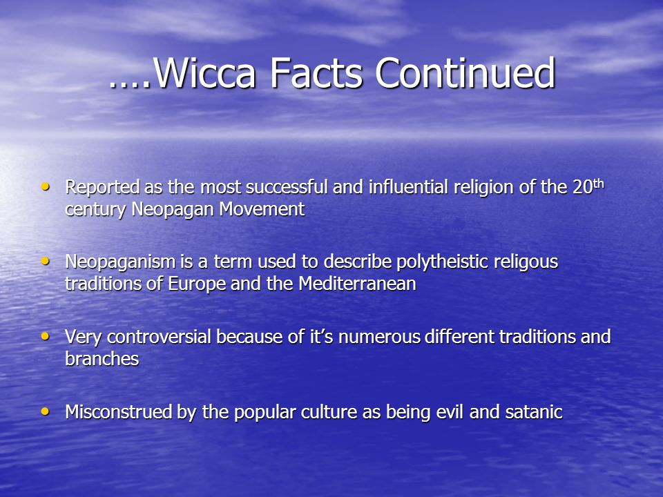 ….Wicca Facts Continued Reported as the most successful and influential religion of the 20 th century Neopagan Movement Reported as the most successful and influential religion of the 20 th century Neopagan Movement Neopaganism is a term used to describe polytheistic religous traditions of Europe and the Mediterranean Neopaganism is a term used to describe polytheistic religous traditions of Europe and the Mediterranean Very controversial because of it's numerous different traditions and branches Very controversial because of it's numerous different traditions and branches Misconstrued by the popular culture as being evil and satanic Misconstrued by the popular culture as being evil and satanic