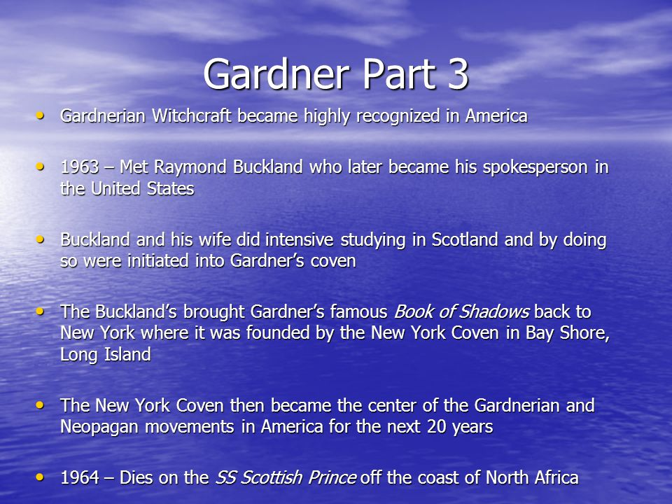 Gardner Part 3 Gardnerian Witchcraft became highly recognized in America Gardnerian Witchcraft became highly recognized in America 1963 – Met Raymond Buckland who later became his spokesperson in the United States 1963 – Met Raymond Buckland who later became his spokesperson in the United States Buckland and his wife did intensive studying in Scotland and by doing so were initiated into Gardner's coven Buckland and his wife did intensive studying in Scotland and by doing so were initiated into Gardner's coven The Buckland's brought Gardner's famous Book of Shadows back to New York where it was founded by the New York Coven in Bay Shore, Long Island The Buckland's brought Gardner's famous Book of Shadows back to New York where it was founded by the New York Coven in Bay Shore, Long Island The New York Coven then became the center of the Gardnerian and Neopagan movements in America for the next 20 years The New York Coven then became the center of the Gardnerian and Neopagan movements in America for the next 20 years 1964 – Dies on the SS Scottish Prince off the coast of North Africa 1964 – Dies on the SS Scottish Prince off the coast of North Africa