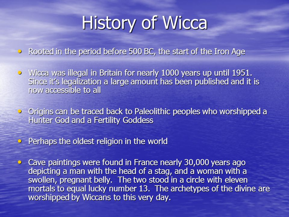 History of Wicca Rooted in the period before 500 BC, the start of the Iron Age Rooted in the period before 500 BC, the start of the Iron Age Wicca was illegal in Britain for nearly 1000 years up until 1951.