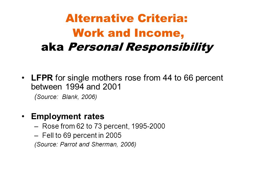 Alternative Criteria: Work and Income, aka Personal Responsibility LFPR for single mothers rose from 44 to 66 percent between 1994 and 2001 ( Source: Blank, 2006) Employment rates –Rose from 62 to 73 percent, 1995-2000 –Fell to 69 percent in 2005 (Source: Parrot and Sherman, 2006)