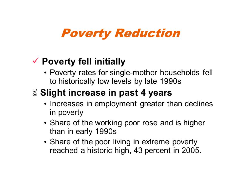 Poverty Reduction Poverty fell initially Poverty rates for single-mother households fell to historically low levels by late 1990s  Slight increase in past 4 years Increases in employment greater than declines in poverty Share of the working poor rose and is higher than in early 1990s Share of the poor living in extreme poverty reached a historic high, 43 percent in 2005.