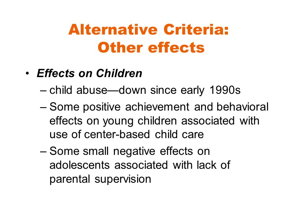 Alternative Criteria: Other effects Effects on Children –child abuse—down since early 1990s –Some positive achievement and behavioral effects on young children associated with use of center-based child care –Some small negative effects on adolescents associated with lack of parental supervision