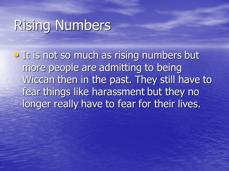 Rising Numbers It is not so much as rising numbers but more people are admitting to being Wiccan then in the past.