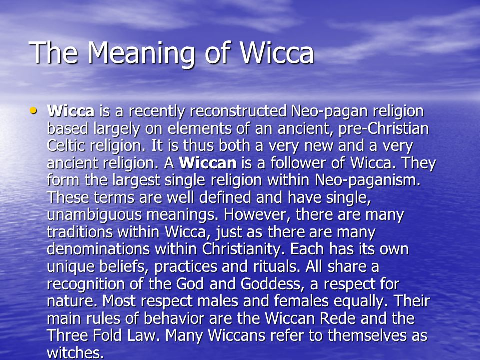 The Meaning of Wicca Wicca is a recently reconstructed Neo-pagan religion based largely on elements of an ancient, pre-Christian Celtic religion.
