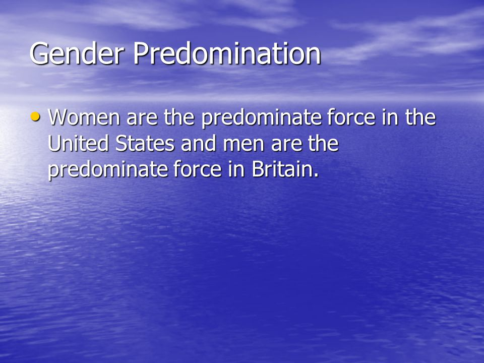 Gender Predomination Women are the predominate force in the United States and men are the predominate force in Britain.
