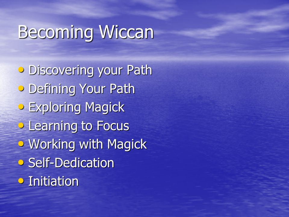 Becoming Wiccan Discovering your Path Discovering your Path Defining Your Path Defining Your Path Exploring Magick Exploring Magick Learning to Focus Learning to Focus Working with Magick Working with Magick Self-Dedication Self-Dedication Initiation Initiation