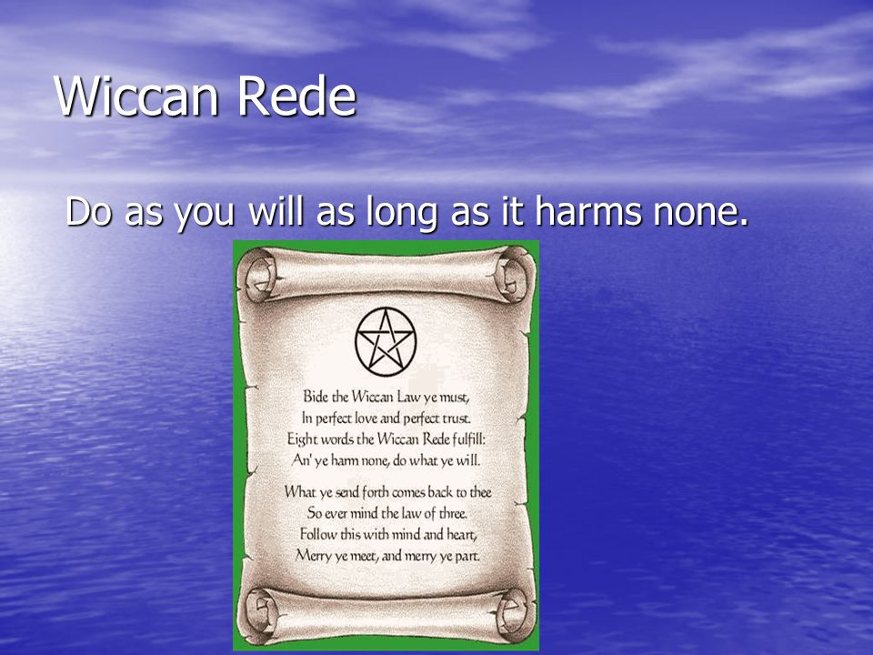 Wiccan Rede Do as you will as long as it harms none. Do as you will as long as it harms none.