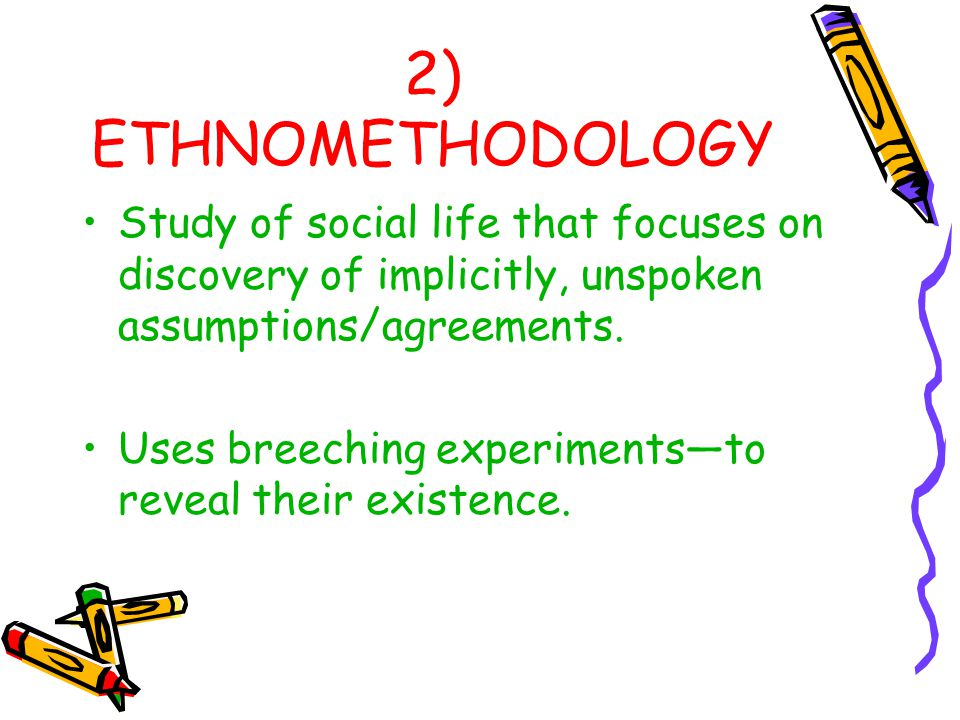 2) ETHNOMETHODOLOGY Study of social life that focuses on discovery of implicitly, unspoken assumptions/agreements. Uses breeching experiments—to revea