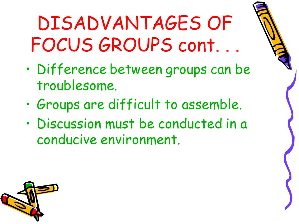 DISADVANTAGES OF FOCUS GROUPS cont... Difference between groups can be troublesome. Groups are difficult to assemble. Discussion must be conducted in