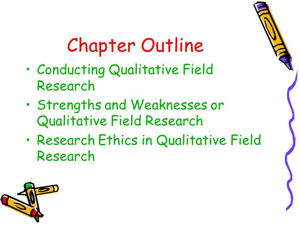 Chapter Outline Conducting Qualitative Field Research Strengths and Weaknesses or Qualitative Field Research Research Ethics in Qualitative Field Rese