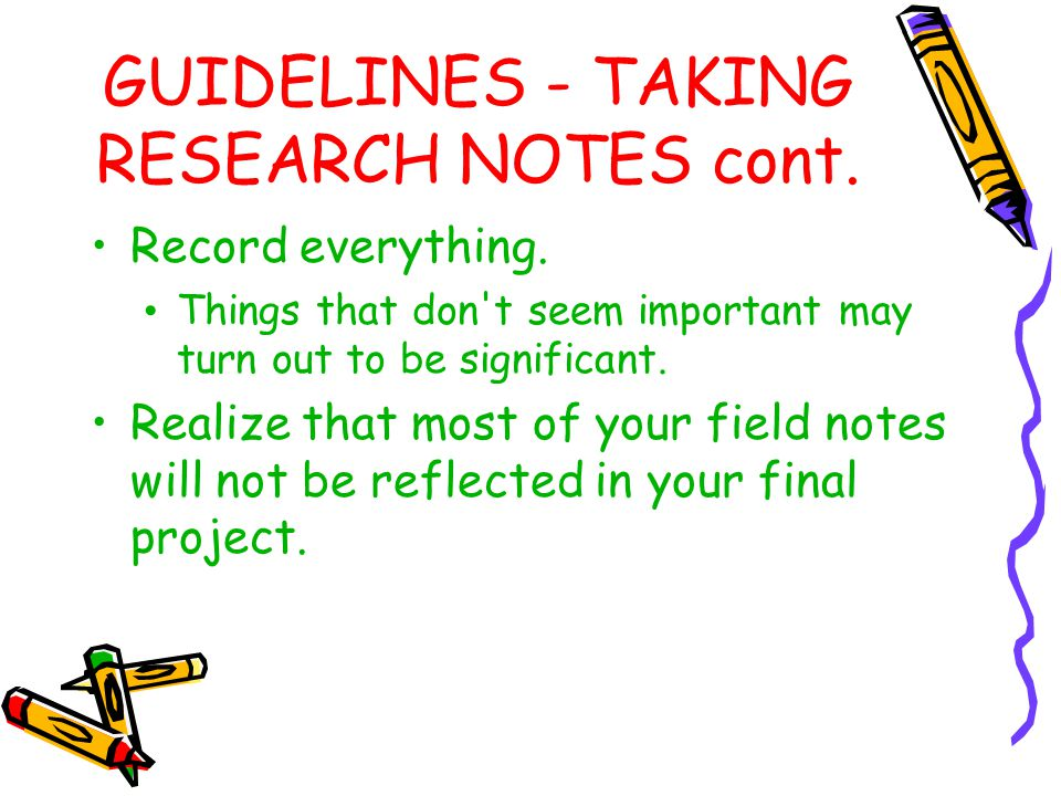 GUIDELINES - TAKING RESEARCH NOTES cont. Record everything. Things that don't seem important may turn out to be significant. Realize that most of your