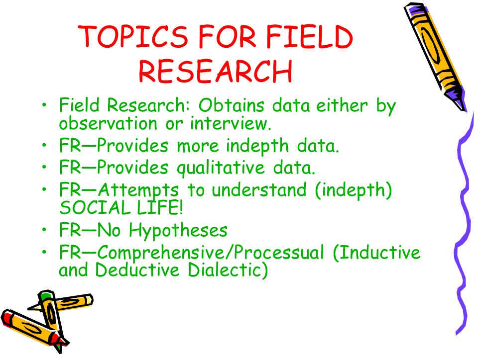 TOPICS FOR FIELD RESEARCH Field Research: Obtains data either by observation or interview. FR—Provides more indepth data. FR—Provides qualitative data