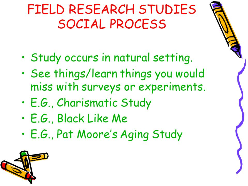 FIELD RESEARCH STUDIES SOCIAL PROCESS Study occurs in natural setting. See things/learn things you would miss with surveys or experiments. E.G., Chari